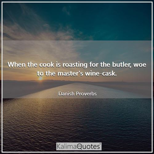 When the cook is roasting for the butler, woe to the master's wine-cask. - Danish Proverbs