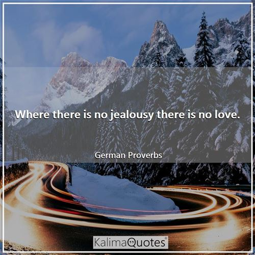 Where there is no jealousy there is no love.