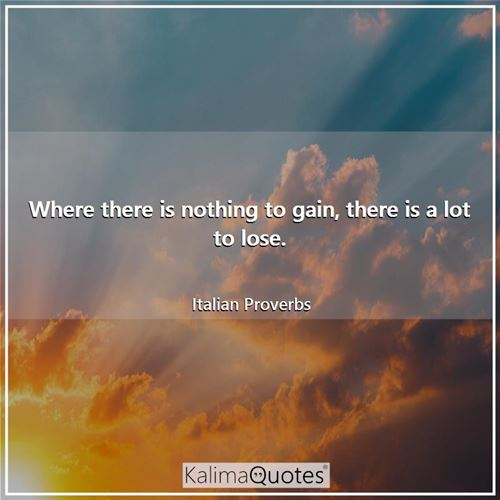 Where there is nothing to gain, there is a lot to lose. - Italian Proverbs
