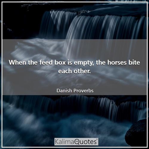 When the feed box is empty, the horses bite each other. - Danish Proverbs