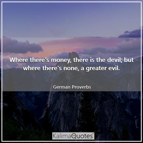 Where there's money, there is the devil; but where there's none, a greater evil. - German Proverbs