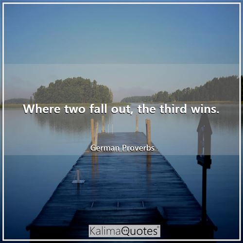 Where two fall out, the third wins. - German Proverbs
