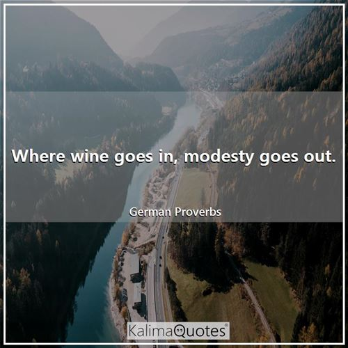 Where wine goes in, modesty goes out.