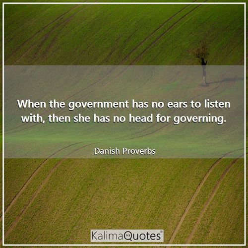 When the government has no ears to listen with, then she has no head for governing. - Danish Proverbs