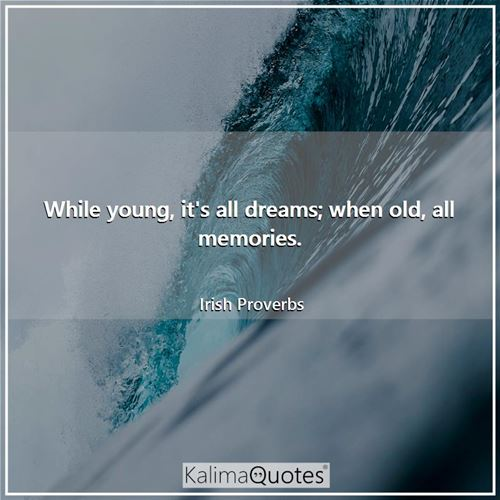 While young, it's all dreams; when old, all memories.