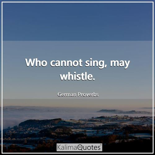 Who cannot sing, may whistle.