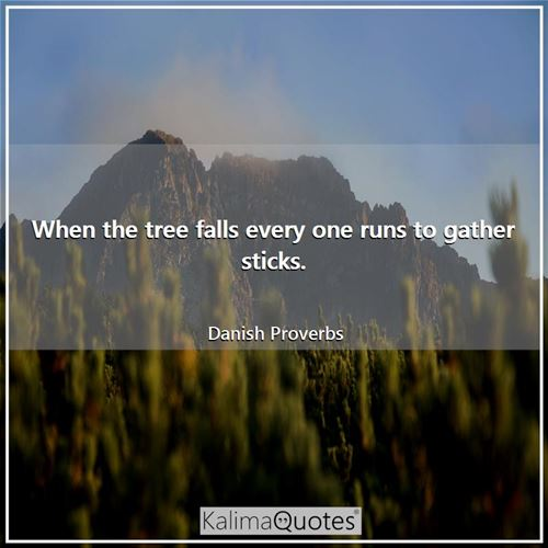 When the tree falls every one runs to gather sticks. - Danish Proverbs
