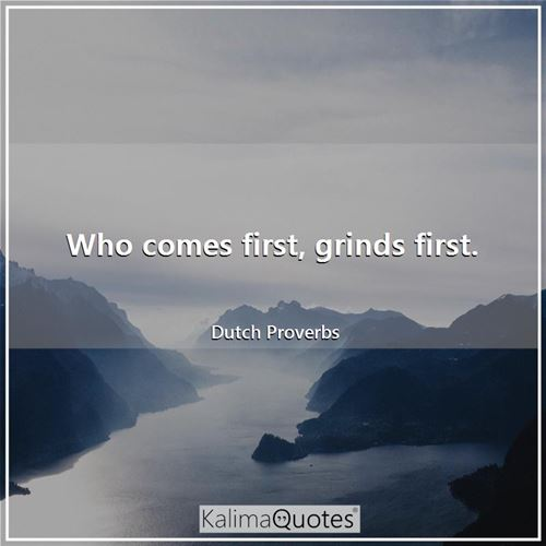Who comes first, grinds first.