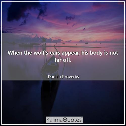 When the wolf's ears appear, his body is not far off. - Danish Proverbs