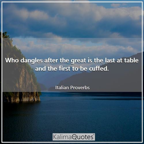 Who dangles after the great is the last at table and the first to be cuffed. - Italian Proverbs