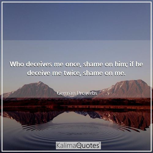 Who deceives me once, shame on him; if he deceive me twice, shame on me.