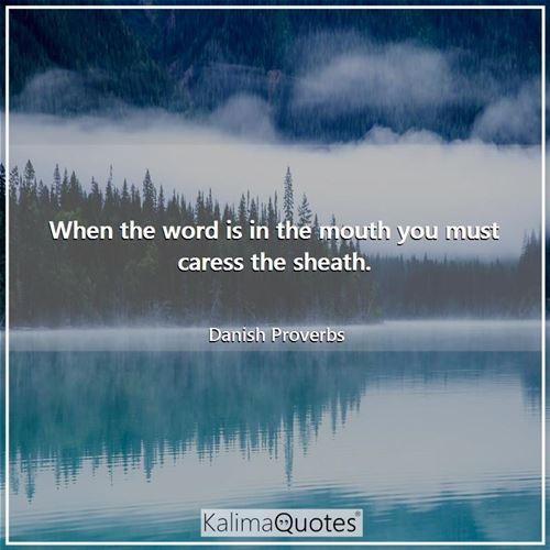 When the word is in the mouth you must caress the sheath. - Danish Proverbs