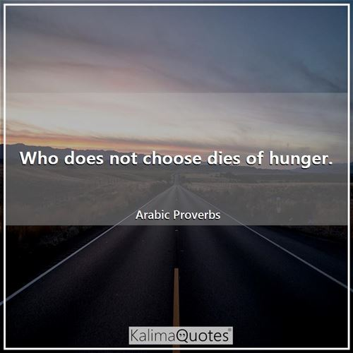 Who does not choose dies of hunger.