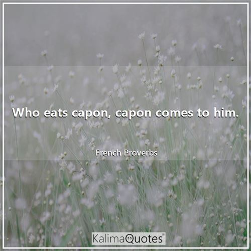 Who eats capon, capon comes to him.