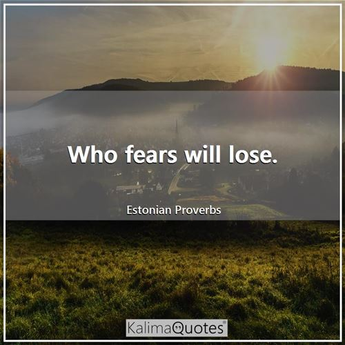 Who fears will lose.