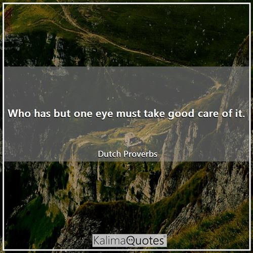 Who has but one eye must take good care of it.