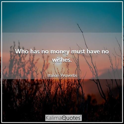 Who has no money must have no wishes.