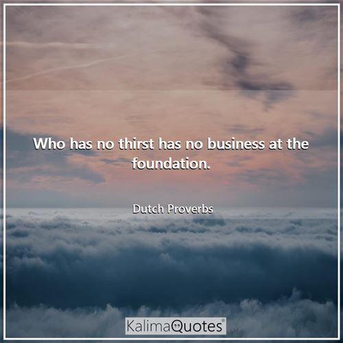 Who has no thirst has no business at the foundation.