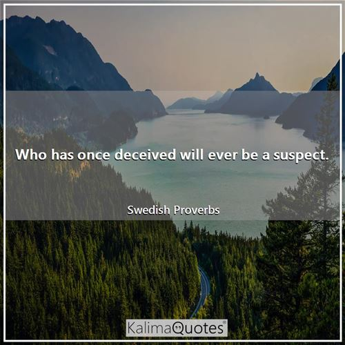 Who has once deceived will ever be a suspect.