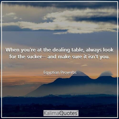 When you're at the dealing table, always look for the sucker-- and make sure it isn't you. - Egyptian Proverbs