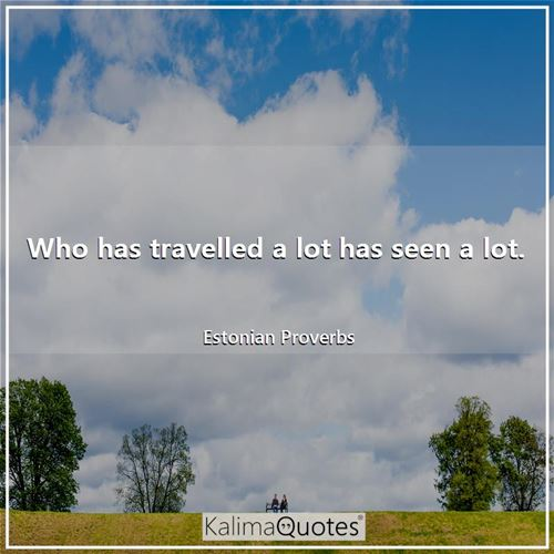 Who has travelled a lot has seen a lot.