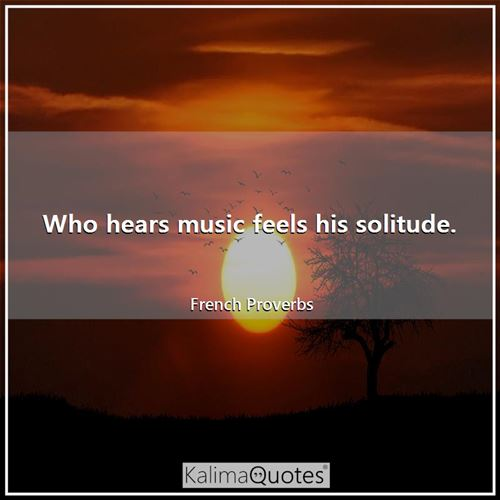 Who hears music feels his solitude. - French Proverbs