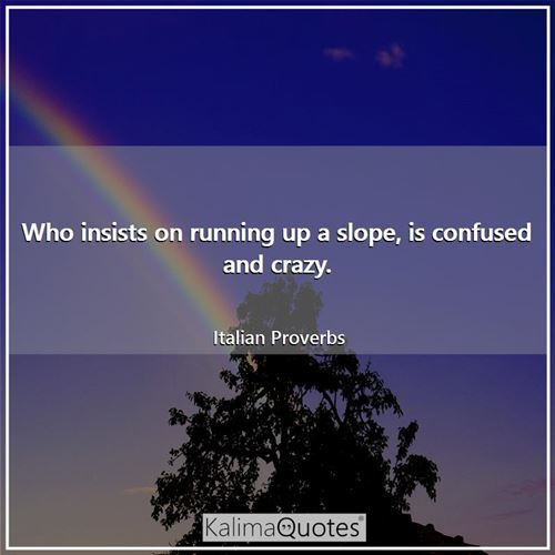 Who insists on running up a slope, is confused and crazy.