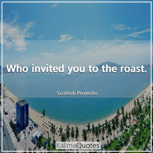 Who invited you to the roast.