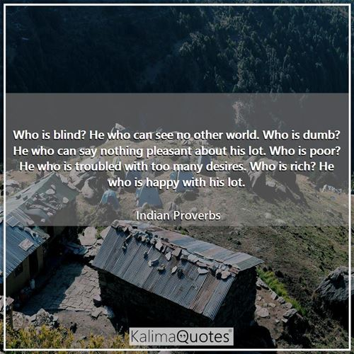 Who is blind? He who can see no other world. Who is dumb? He who can say nothing pleasant about his  - Indian Proverbs