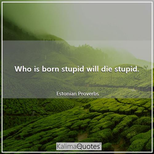 Who is born stupid will die stupid.