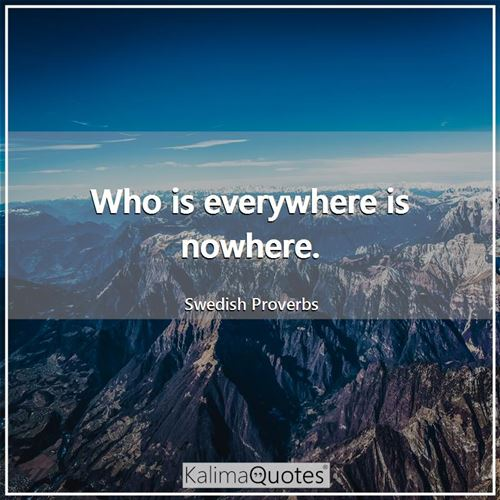 Who is everywhere is nowhere.