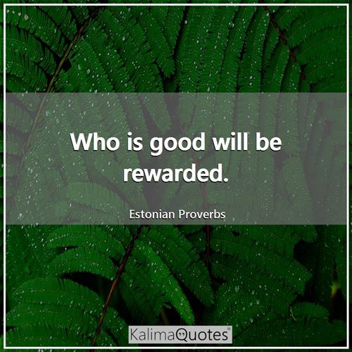 Who is good will be rewarded.