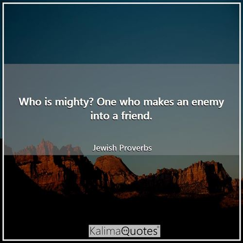 Who is mighty? One who makes an enemy into a friend.