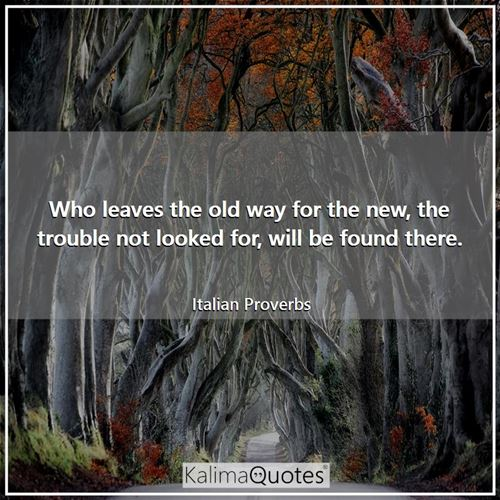 Who leaves the old way for the new, the trouble not looked for, will be found there.