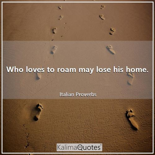 Who loves to roam may lose his home.