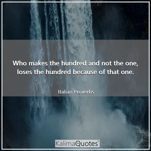 Who makes the hundred and not the one, loses the hundred because of that one.