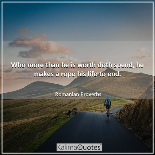 Who more than he is worth doth spend, he makes a rope his life to end.