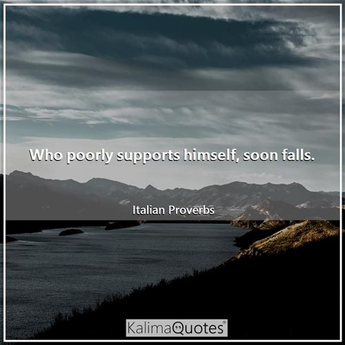 Who poorly supports himself, soon falls.