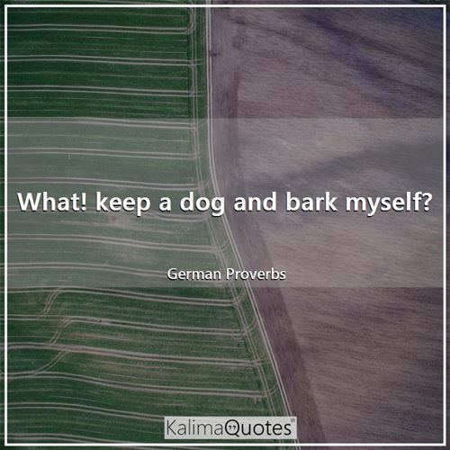 What! keep a dog and bark myself? - German Proverbs