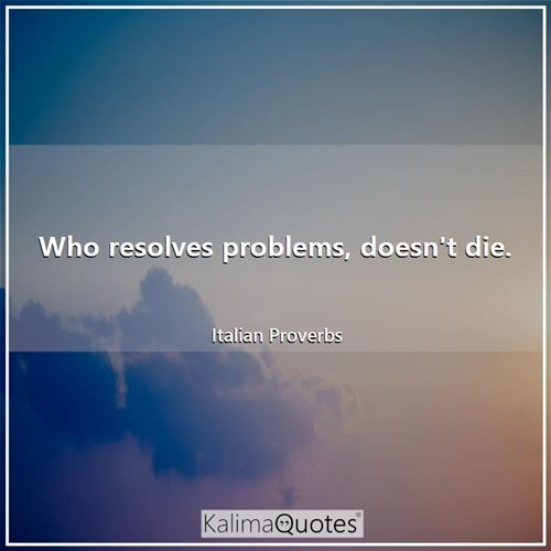 Who resolves problems, doesn't die. - Italian Proverbs