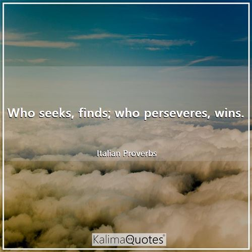 Who seeks, finds; who perseveres, wins.