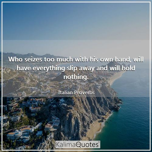 Who seizes too much with his own hand, will have everything slip away and will hold nothing.