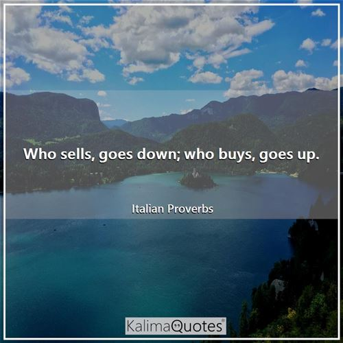 Who sells, goes down; who buys, goes up. - Italian Proverbs