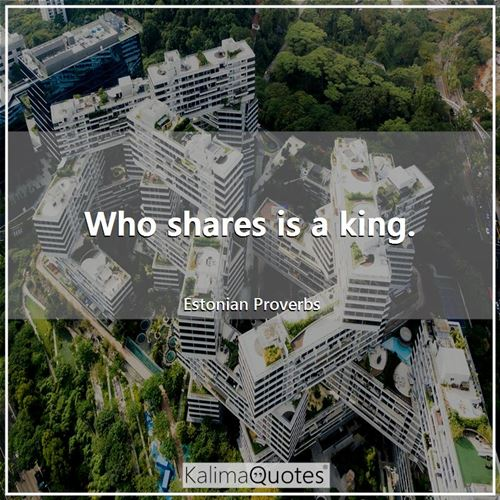 Who shares is a king.