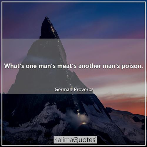 What's one man's meat's another man's poison. - German Proverbs