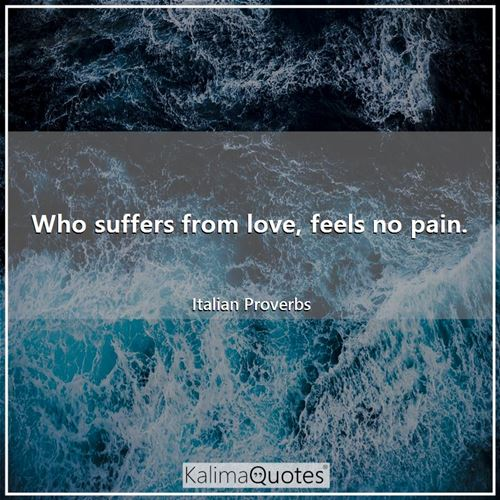 Who suffers from love, feels no pain.