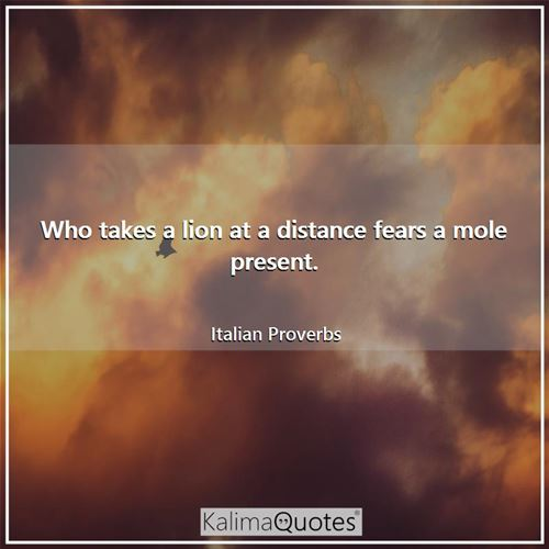 Who takes a lion at a distance fears a mole present.