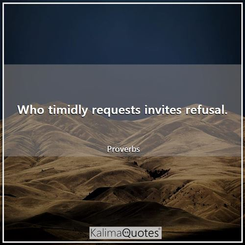 Who timidly requests invites refusal.