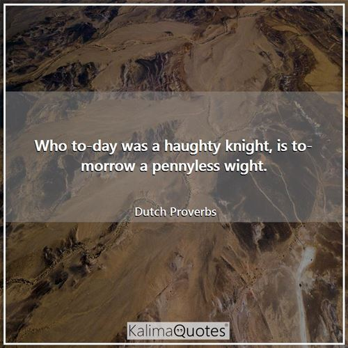 Who to-day was a haughty knight, is to-morrow a pennyless wight.