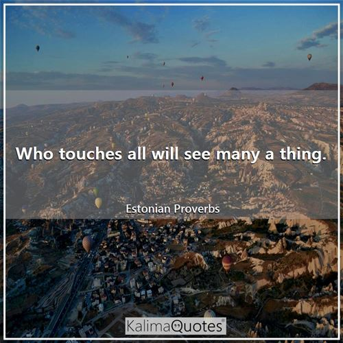 Who touches all will see many a thing.